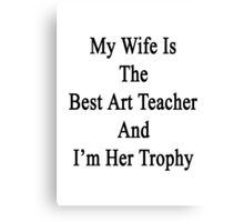 My Wife Is The Best Art Teacher And I'm Her Trophy  Canvas Print
