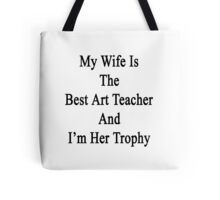 My Wife Is The Best Art Teacher And I'm Her Trophy  Tote Bag