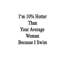 I'm 10% Hotter Than Your Average Woman Because I Swim  by supernova23
