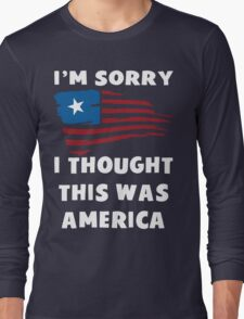 I'm Sorry I Thought This Was America T Shirt Long Sleeve T-Shirt
