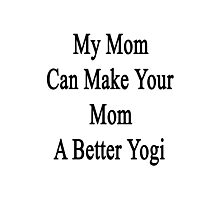 My Mom Can Make Your Mom A Better Yogi  Photographic Print