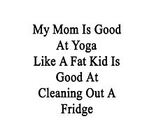 My Mom Is Good At Yoga Like A Fat Kid Is Good At Cleaning Out A Fridge  Photographic Print
