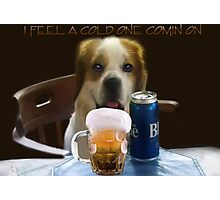 I FEEL A COLD ONE COMIN ON..CAININE BEER PICTURE,PILLOW,TOTE BAG,TEE SHIRT,ECT..CHEERS!! Photographic Print
