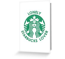 Lonely Starbucks Lover Greeting Card