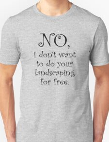 No, I dont want to do your landscaping for free T-Shirt