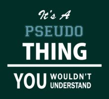 Its a PSEUDO thing, you wouldn't understand by thinging