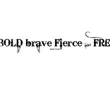 bold, brave, fierce, free...2~ by Brandi Burdick