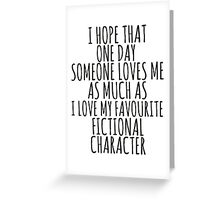 i hope that one day someone loves me as much as i love my favourite fictional character Greeting Card