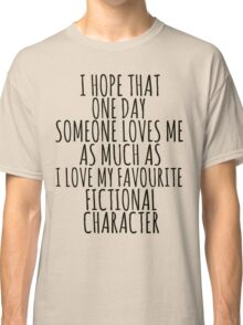 i hope that one day someone loves me as much as i love my favourite fictional character Classic T-Shirt