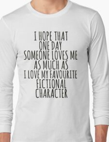 i hope that one day someone loves me as much as i love my favourite fictional character Long Sleeve T-Shirt