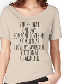 i hope that one day someone loves me as much as i love my favourite fictional character Women's Relaxed Fit T-Shirt
