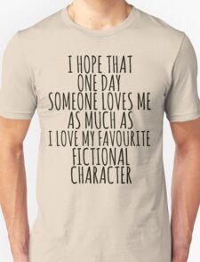 i hope that one day someone loves me as much as i love my favourite fictional character Unisex T-Shirt