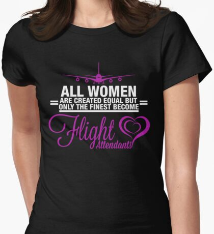 ALL WOMEN ARE CREATED EQUAL BUT ONLY THE FINEST BECOME FLIGHT ATTENDANTS Womens Fitted T-Shirt