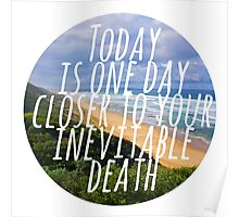 Today is One Day Closer To Your Inevitable Death Poster