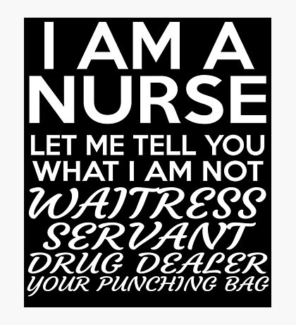 I AM A NURSE LET ME TELL YOU WHAT I AM NOT WAITRESS SERVANT DRUG DEALER YOUR PUNCHING BAG Photographic Print