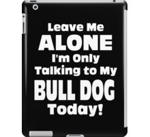 Leave Me Alone I'm Only Talking To My Bulldog Today - Tshirts iPad Case/Skin