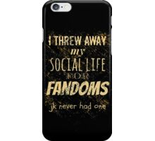 I threw away my social life for fandoms... jk never had one iPhone Case/Skin