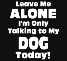 Leave Me Alone I'm Only Talking To My Dog Today - Tshirts by shirts2015