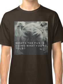 Whats the fun in doing what youre told? Classic T-Shirt