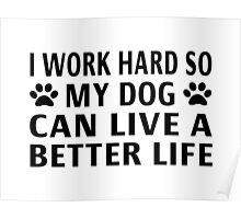 I Work Hard So My Dog Can Live A Better Life Poster
