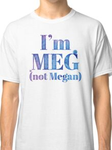 I'm MEG (NOT MEGAN!) Classic T-Shirt