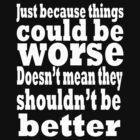 just because things could be worse doesn't mean they shouldn't be better  2 by IanByfordArt