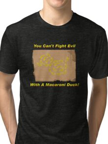 You Can't Fight Evil With A Macaroni Duck! Tri-blend T-Shirt