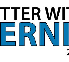 Better With Bernie - Bernie Sanders President 2016 by Four4Life