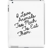I LOVE ANIMALS TOO MUCH TO EAT THEM iPad Case/Skin