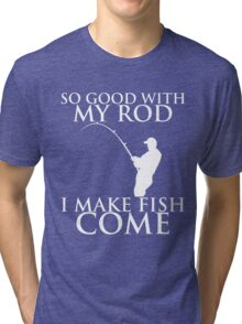 SO GOOD WITH MY ROD I MAKE FISH COME Tri-blend T-Shirt