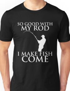 SO GOOD WITH MY ROD I MAKE FISH COME Unisex T-Shirt