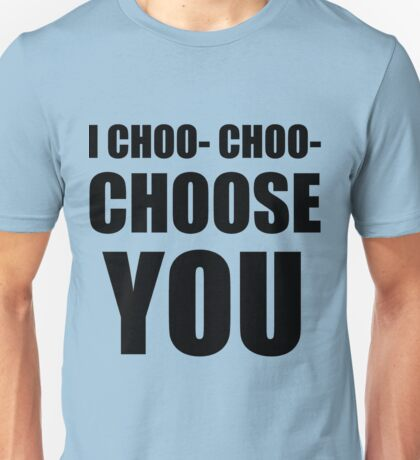 I CHOO- CHOO- CHOOSE YOU Unisex T-Shirt