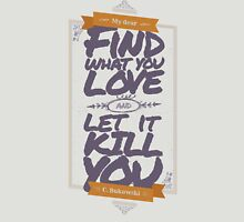 MY DEAR, FIND WHAT YOU LOVE AND LET IT KILL YOU Unisex T-Shirt