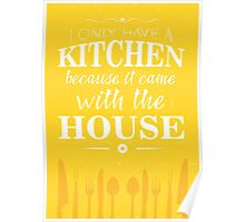 I only have a kitchen because it came with the house Poster