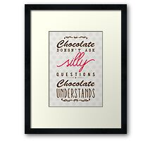Chocolate doesn't ask silly questions, chocolate understands Framed Print