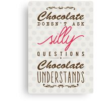 Chocolate doesn't ask silly questions, chocolate understands Canvas Print