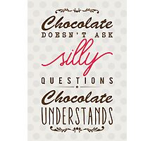Chocolate doesn't ask silly questions, chocolate understands Photographic Print
