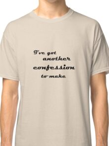 I've Got Another Confession To Make... Classic T-Shirt