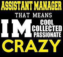 I'M ASSISTANT MANAGER THAT MEANS IM COOL COLLECTED PASSIONATE CRAZY by avidarts