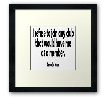 Groucho Marx, I refuse to join any club that would have me as a member. Framed Print
