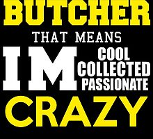 I'M A BUTCHER THAT MEANS IM COOL COLLECTED PASSIONATE CRAZY by avidarts