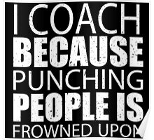 I Coach Because Punching People Is Frowned Upon - Tshirts Poster