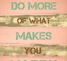 DO MORE OF WHAT MAKES YOU HAPPY by Stanciuc