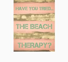 HAVE YOU TRIED THE BEACH THERAPY? Unisex T-Shirt