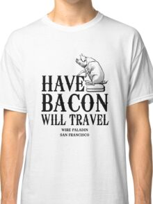 Have Bacon Will Travel Classic T-Shirt
