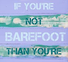 IF YOU'RE NOT BAREFOOT THEN YOU'RE OVERDRESSED by Stanciuc