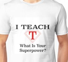 I TEACH, WHAT IS YOUR SUPERPOWER? Unisex T-Shirt