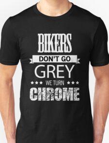 BIKERS DON'T GO GREY WE TURN CHROME Unisex T-Shirt