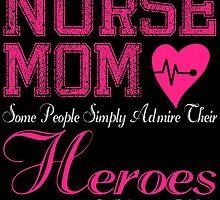 NURSE MOM SOME PEOPLE SIMPLY ADMIRE THEIR HEROES I RAISED MINE by badassarts