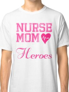 NURSE MOM SOME PEOPLE SIMPLY ADMIRE THEIR HEROES I RAISED MINE Classic T-Shirt
